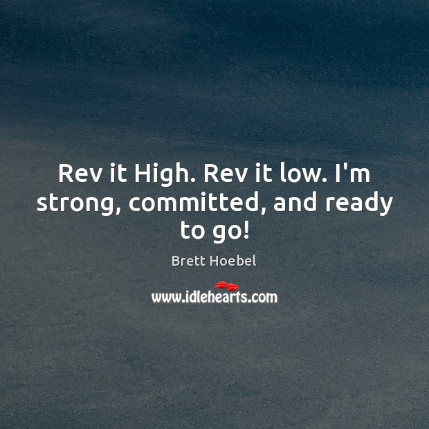 Image, Rev it High. Rev it low. I'm strong, committed, and ready to go!