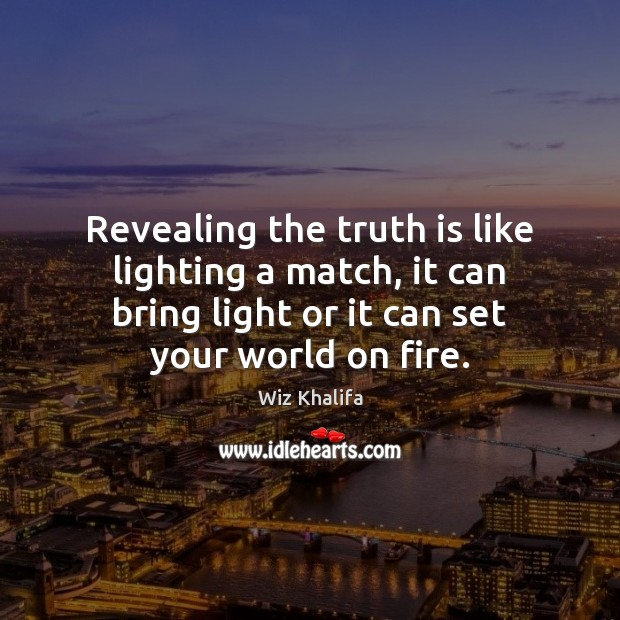 Revealing the truth is like lighting a match, it can bring light Wiz Khalifa Picture Quote