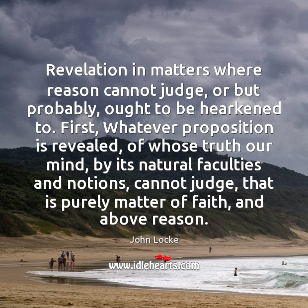 Revelation in matters where reason cannot judge, or but probably, ought to John Locke Picture Quote