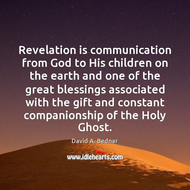 Revelation is communication from God to His children on the earth and David A. Bednar Picture Quote
