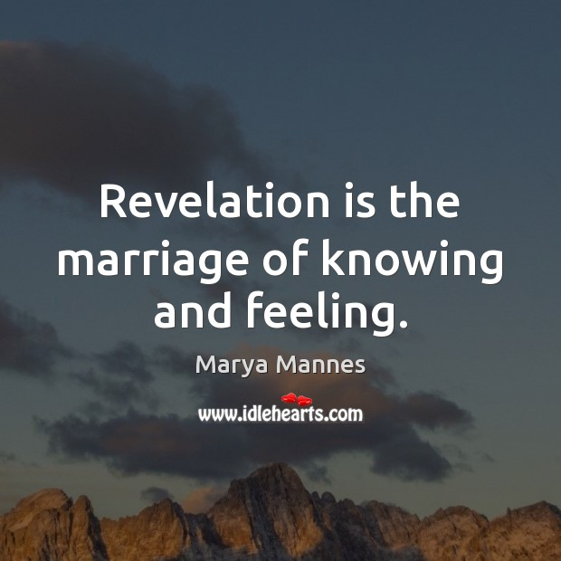 Revelation is the marriage of knowing and feeling. Marya Mannes Picture Quote