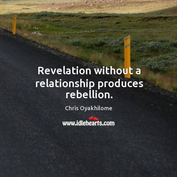 Revelation without a relationship produces rebellion. Chris Oyakhilome Picture Quote