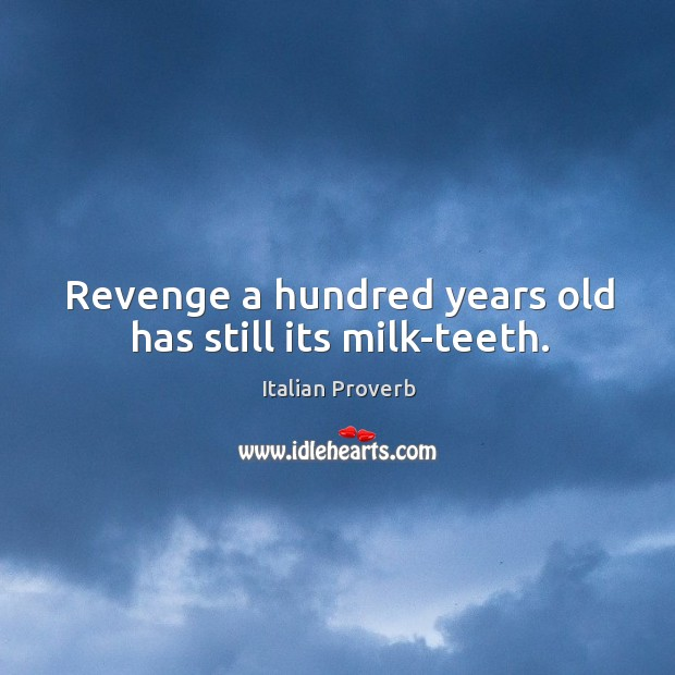 Image, Revenge a hundred years old has still its milk-teeth.
