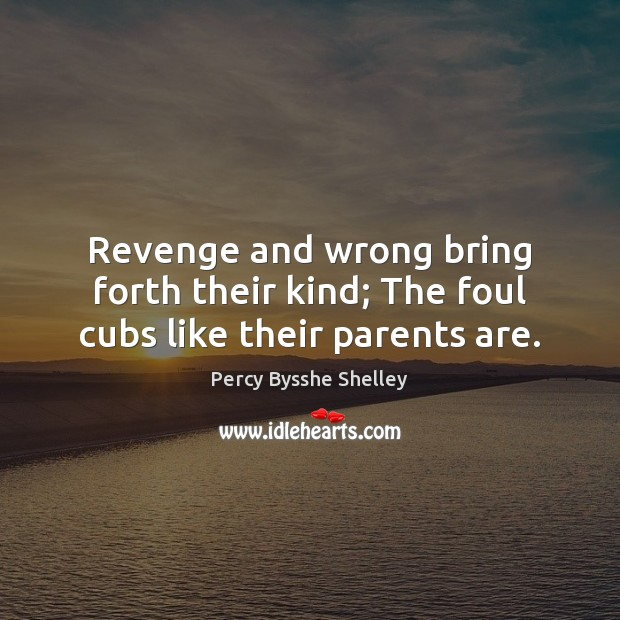 Revenge and wrong bring forth their kind; The foul cubs like their parents are. Image
