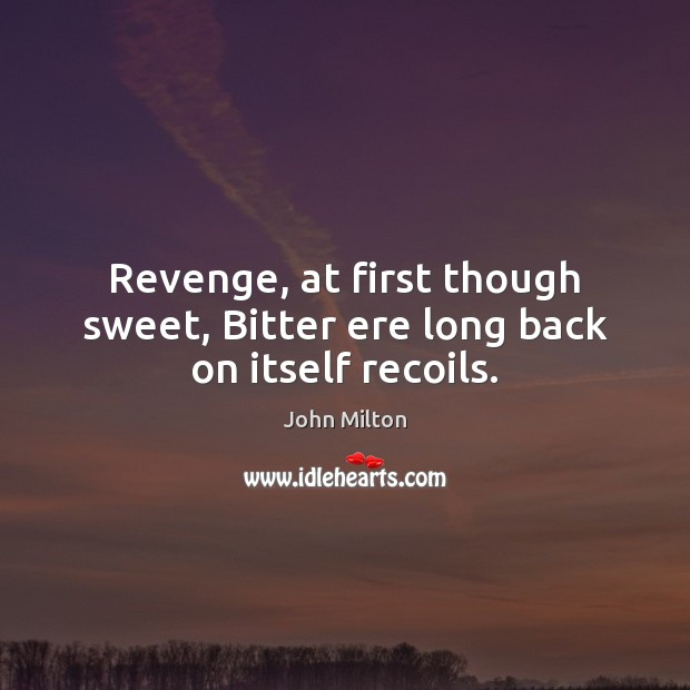 Revenge, at first though sweet, Bitter ere long back on itself recoils. John Milton Picture Quote