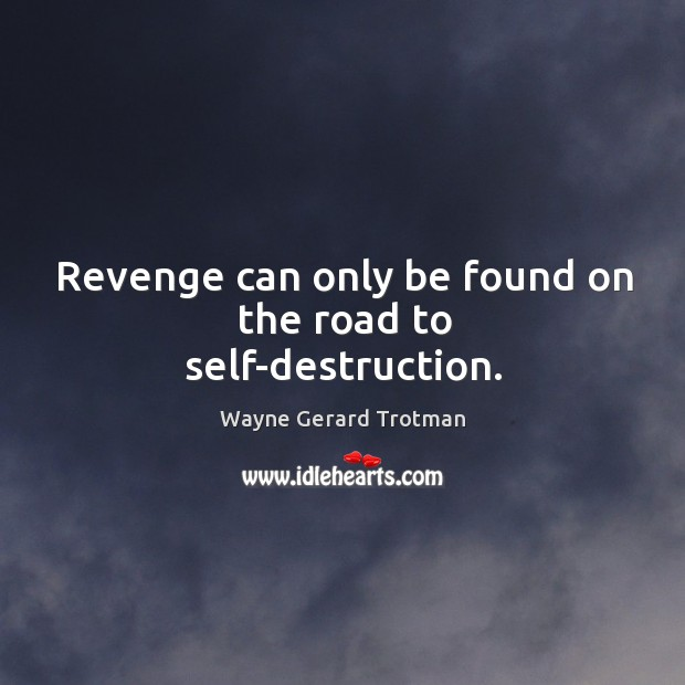 Revenge can only be found on the road to self-destruction. Wayne Gerard Trotman Picture Quote