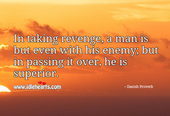 In taking revenge, a man is but even with his enemy; but in passing it over, he is superior. Danish Proverbs Image