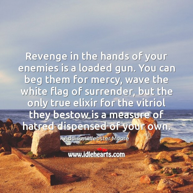 Image, Revenge in the hands of your enemies is a loaded gun. You