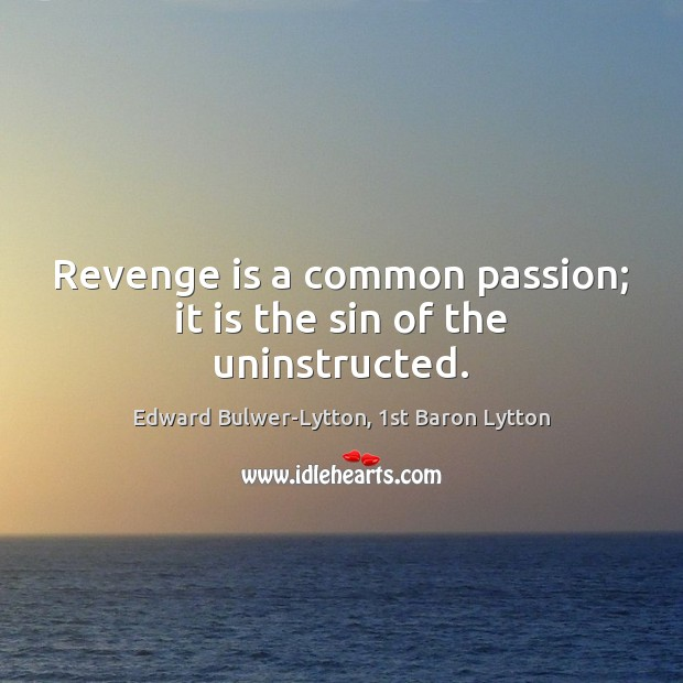 Revenge is a common passion; it is the sin of the uninstructed. Image