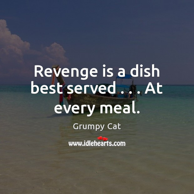 Revenge is a dish best served . . . At every meal. Revenge Quotes Image