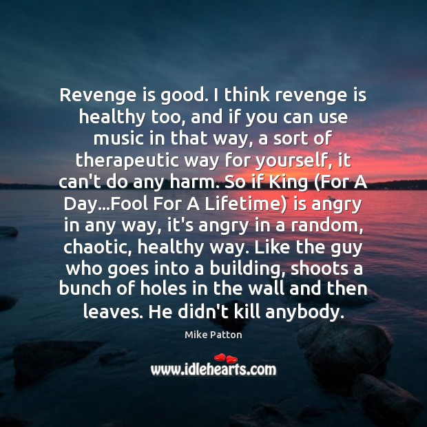 Revenge is good. I think revenge is healthy too, and if you Revenge Quotes Image