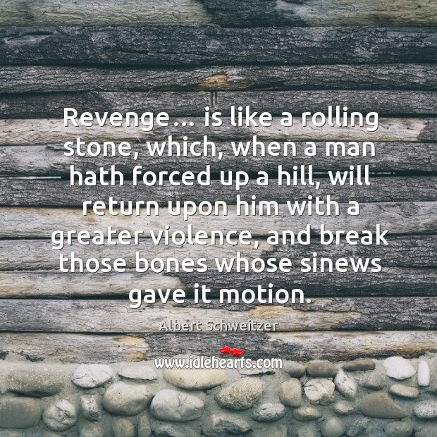 Revenge… is like a rolling stone, which, when a man hath forced up a hill, will return Image