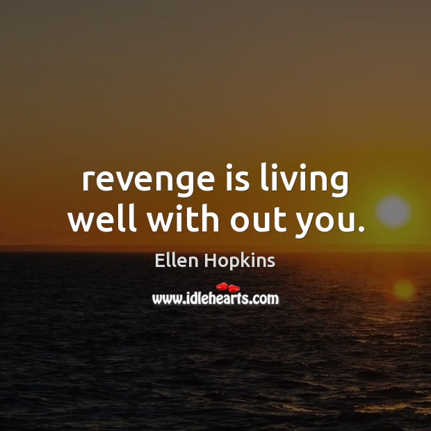 Revenge is living well with out you. Ellen Hopkins Picture Quote