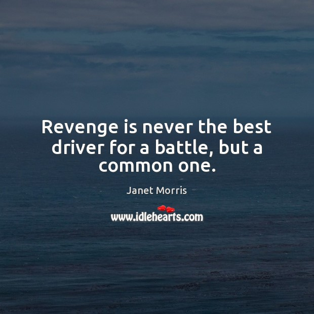 Revenge is never the best driver for a battle, but a common one. Revenge Quotes Image