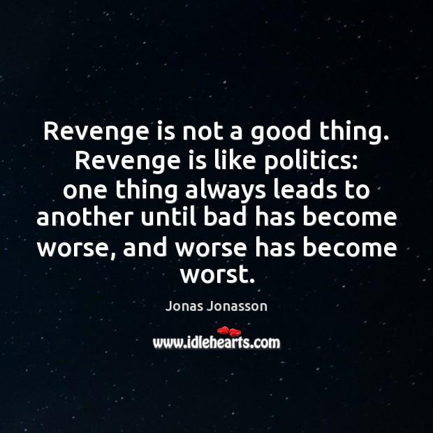 Revenge is not a good thing. Revenge is like politics: one thing Revenge Quotes Image