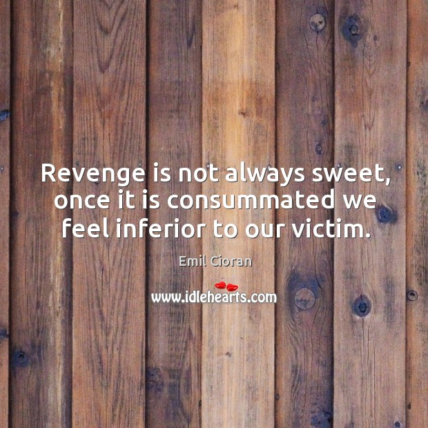 Revenge is not always sweet, once it is consummated we feel inferior to our victim. Emil Cioran Picture Quote