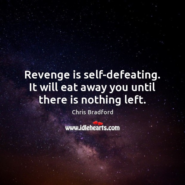 Revenge is self-defeating. It will eat away you until there is nothing left. Chris Bradford Picture Quote