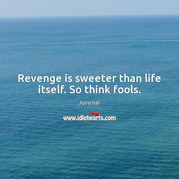 Revenge is sweeter than life itself. So think fools. Revenge Quotes Image