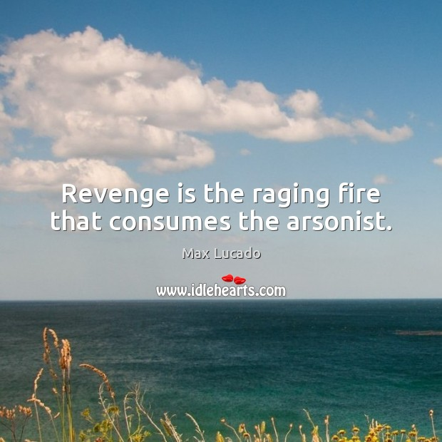 Revenge is the raging fire that consumes the arsonist. Max Lucado Picture Quote