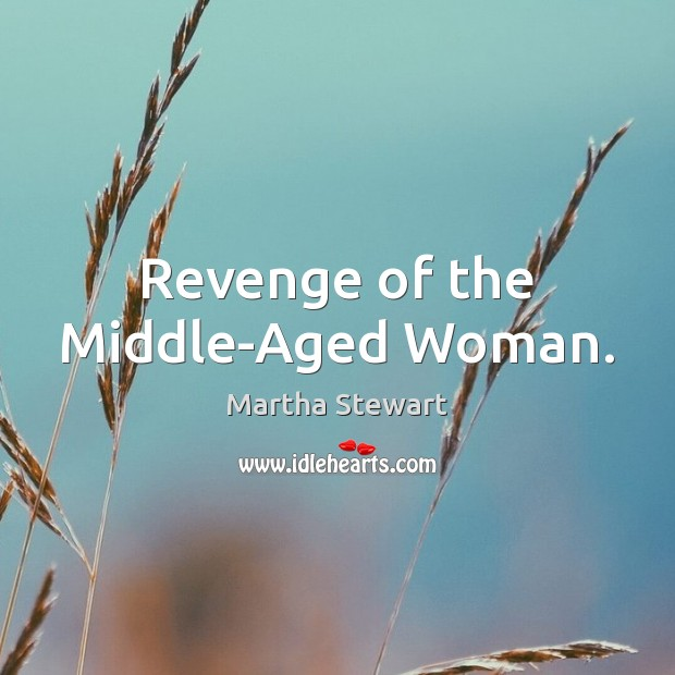 Revenge of the Middle-Aged Woman. Martha Stewart Picture Quote