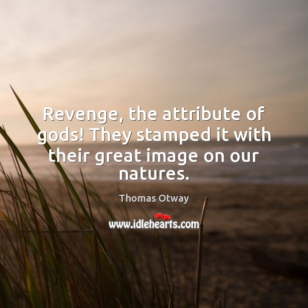 Revenge, the attribute of Gods! They stamped it with their great image on our natures. Image