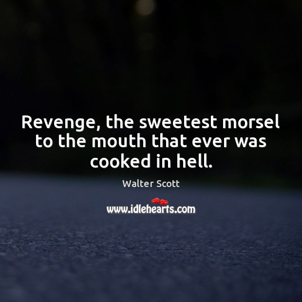 Revenge, the sweetest morsel to the mouth that ever was cooked in hell. Image