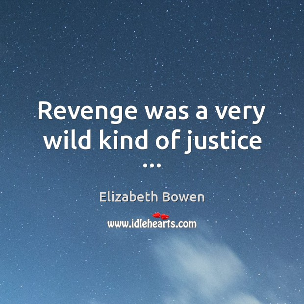 Revenge was a very wild kind of justice … Elizabeth Bowen Picture Quote