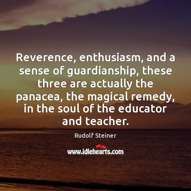Reverence, enthusiasm, and a sense of guardianship, these three are actually the Rudolf Steiner Picture Quote