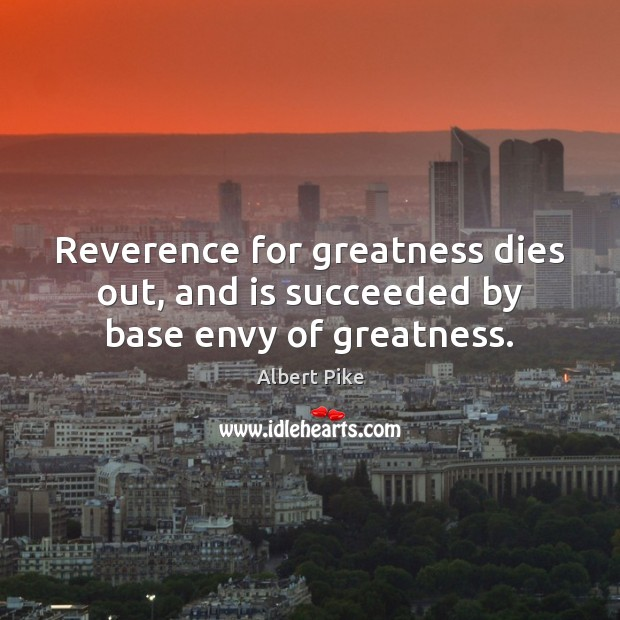 Reverence for greatness dies out, and is succeeded by base envy of greatness. Albert Pike Picture Quote