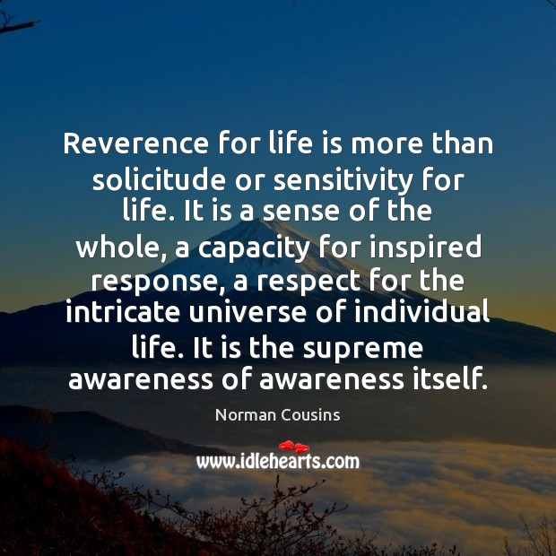 Reverence for life is more than solicitude or sensitivity for life. It Norman Cousins Picture Quote