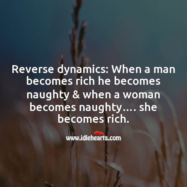 Reverse dynamics: when a man becomes rich he becomes Funny Messages Image