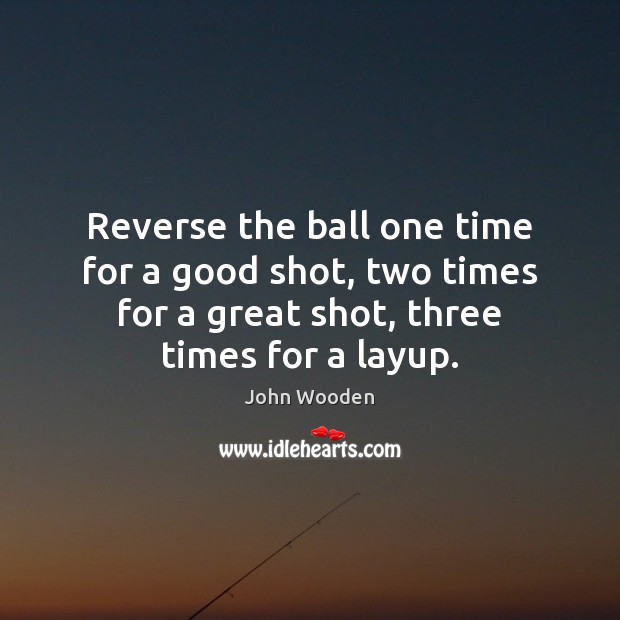 Reverse the ball one time for a good shot, two times for John Wooden Picture Quote