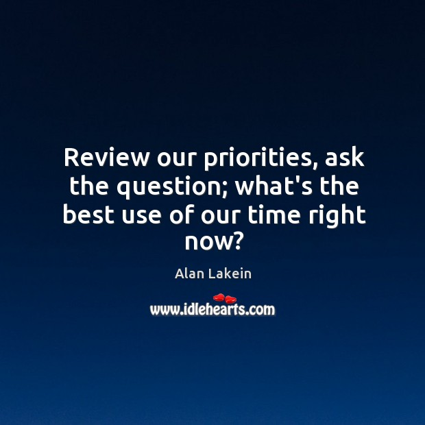 Image, Review our priorities, ask the question; what's the best use of our time right now?
