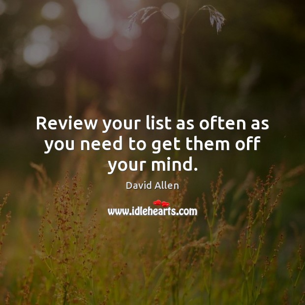 Review your list as often as you need to get them off your mind. David Allen Picture Quote