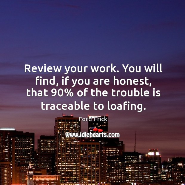 Review your work. You will find, if you are honest, that 90% of the trouble is traceable to loafing. Image