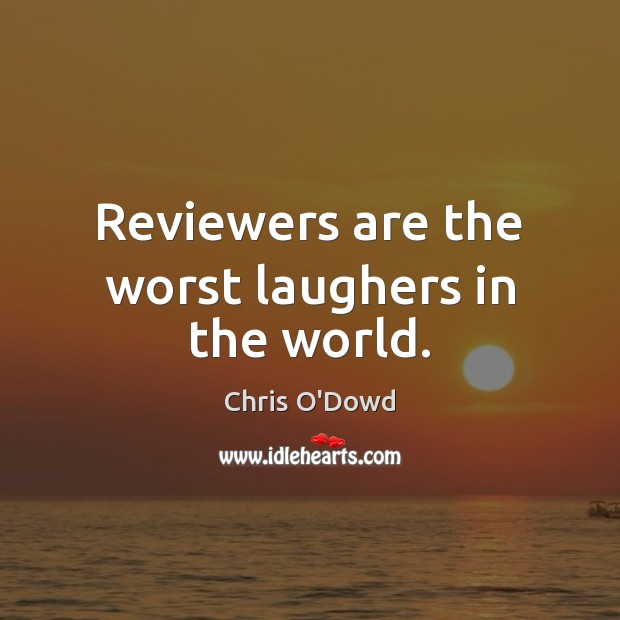 Reviewers are the worst laughers in the world. Image