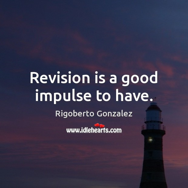 Revision is a good impulse to have. Image