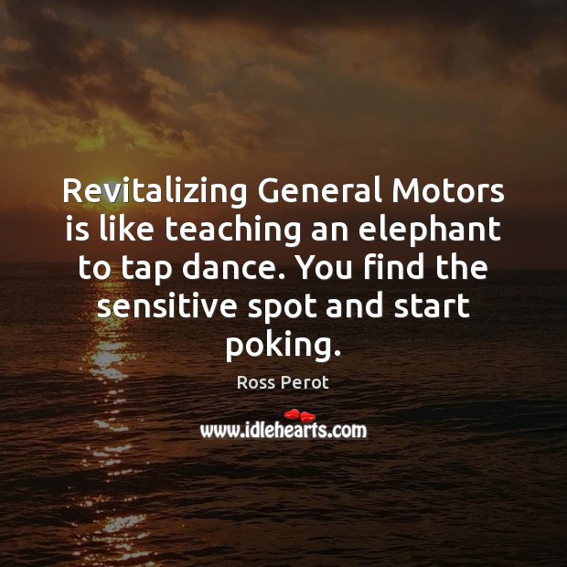 Revitalizing General Motors is like teaching an elephant to tap dance. You Ross Perot Picture Quote