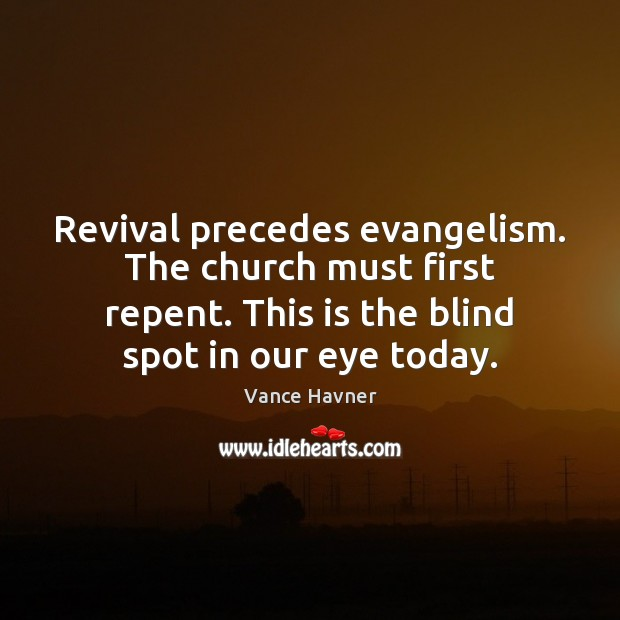 Vance Havner Picture Quote image saying: Revival precedes evangelism. The church must first repent. This is the blind