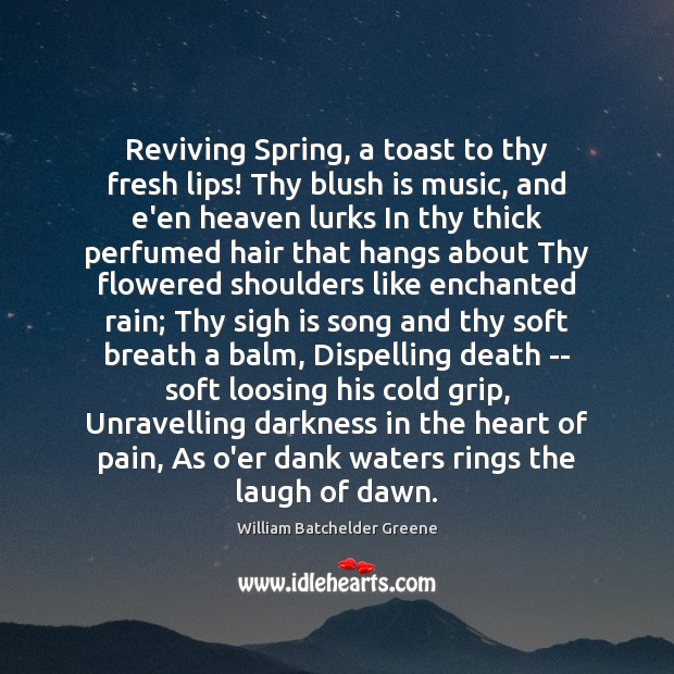 Image, Reviving Spring, a toast to thy fresh lips! Thy blush is music,