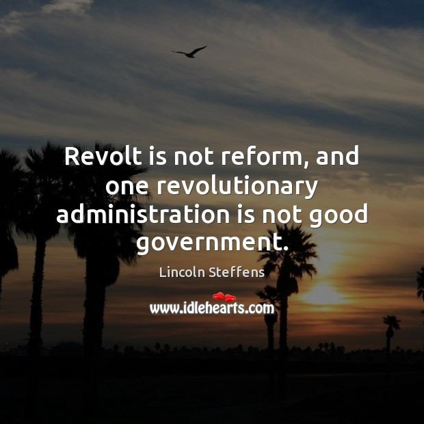 Revolt is not reform, and one revolutionary administration is not good government. Image