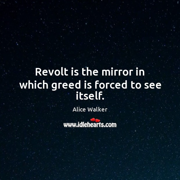Image, Revolt is the mirror in which greed is forced to see itself.