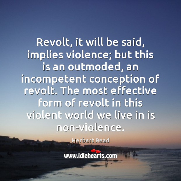 Revolt, it will be said, implies violence; but this is an outmoded, Herbert Read Picture Quote
