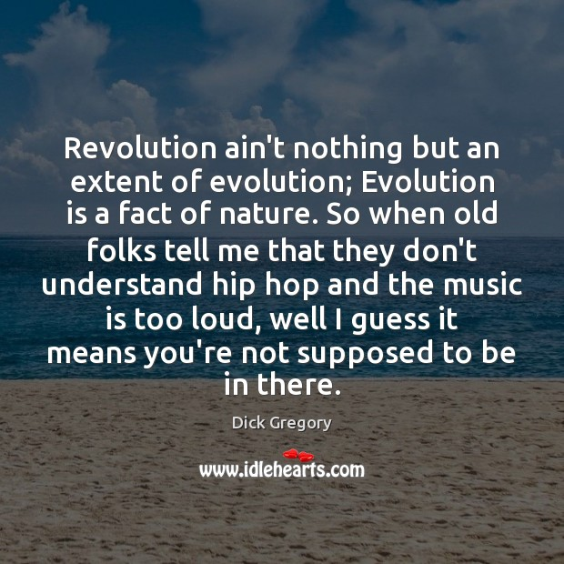 Revolution ain't nothing but an extent of evolution; Evolution is a fact Dick Gregory Picture Quote