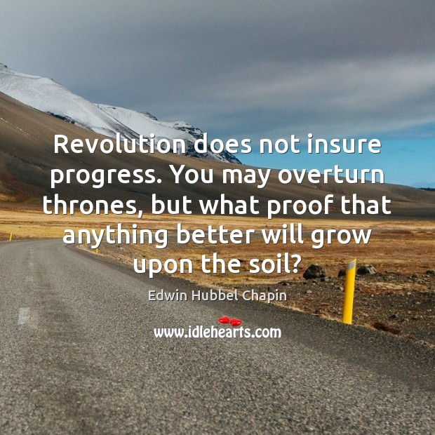 Revolution does not insure progress. You may overturn thrones, but what proof Edwin Hubbel Chapin Picture Quote
