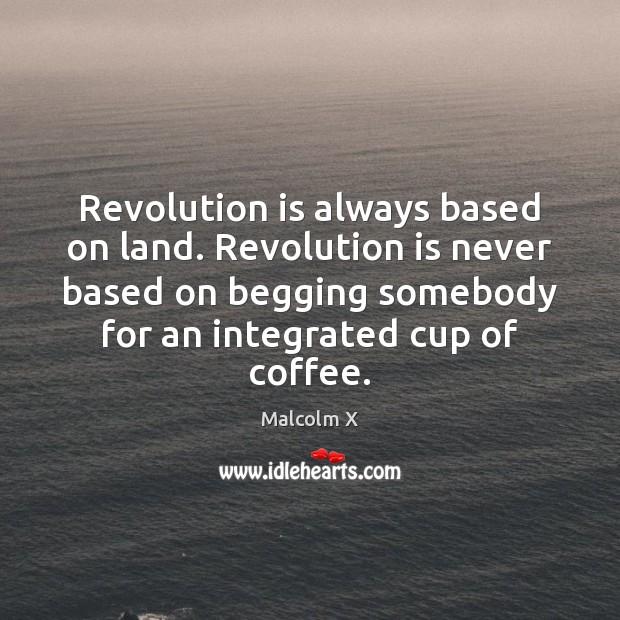 Revolution is always based on land. Revolution is never based on begging Image