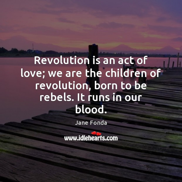 Revolution is an act of love; we are the children of revolution, Jane Fonda Picture Quote