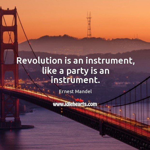 Revolution is an instrument, like a party is an instrument. Image