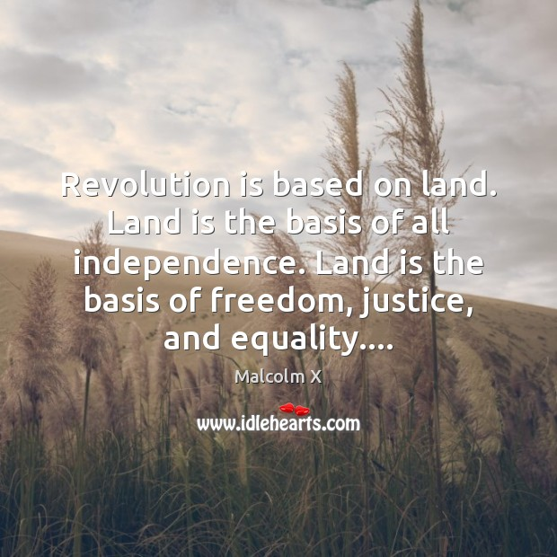 Revolution is based on land. Land is the basis of all independence. Malcolm X Picture Quote