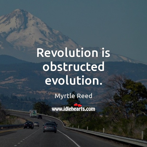 Revolution is obstructed evolution. Myrtle Reed Picture Quote